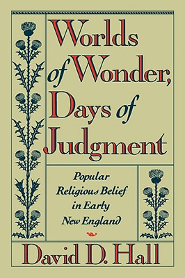 Worlds of Wonder, Days of Judgment: Popular Religious Belief in Early New England - Hall, David D