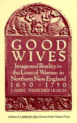 Good Wives: Image and Reality in the Lives of Women in Northern New England, 1650-1750 - Ulrich, Laurel Thatcher, and Laslocky, J (Editor)