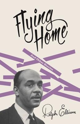 Flying Home: And Other Stories - Ellison, Ralph Waldo, and Callahan, John F (Editor)