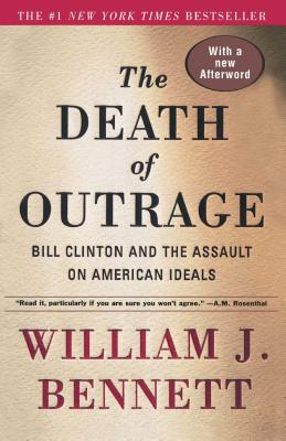 The Death of Outrage: Bill Clinton and the Assault on American Ideals - Bennett, William J, Dr.