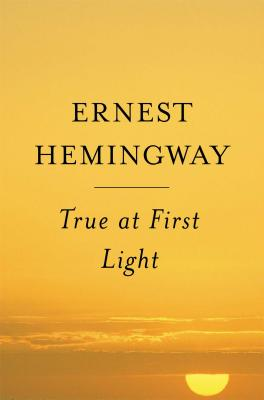 True at First Light - Hemingway, Ernest