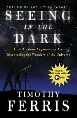 Seeing in the Dark: How Amateur Astronomers Are Discovering the Wonders of the Universe - Ferris, Timothy