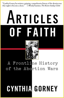 Articles of Faith: A Frontline History of the Abortion Wars - Gorney, Cynthia