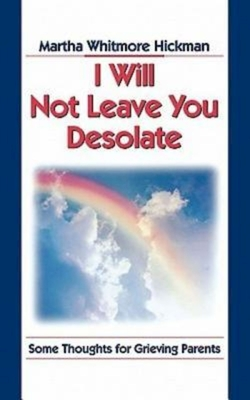 I Will Not Leave You Desolate: Some Thoughts for Grieving Parents - Hickman, Martha Whitmore