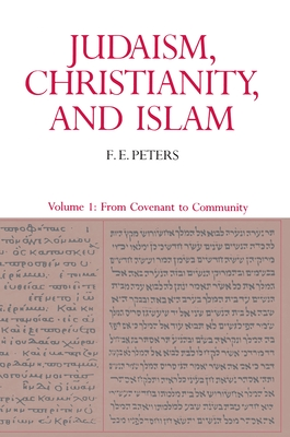 Judaism, Christianity, and Islam: The Classical Texts and Their Interpretation, Volume I: From Convenant to Community - Peters, F E