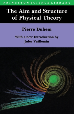 The Aim and Structure of Physical Theory - Duhem, Pierre M, and Wiener, Philip P (Translated by), and Vuillemin, Jules (Introduction by)
