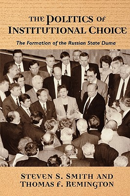 The Politics of Institutional Choice: The Formation of the Russian State Duma - Smith, Steven S, and Remington, Thomas F, Mr.