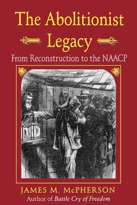 The Abolitionist Legacy: From Reconstruction to the NAACP - McPherson, James M