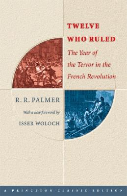 Twelve Who Ruled: The Year of the Terror in the French Revolution - Palmer, R R, and Woloch, Isser (Foreword by)