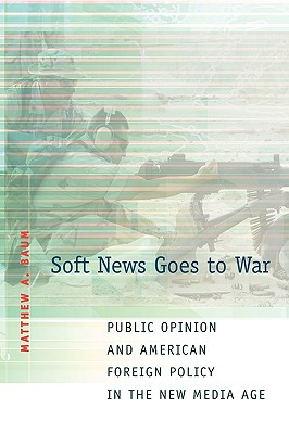 Soft News Goes to War: Public Opinion and American Foreign Policy in the New Media Age - Baum, Matthew A