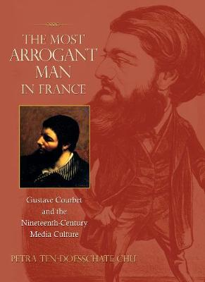 The Most Arrogant Man in France: Gustave Courbet and the Nineteenth-Century Media Culture - Chu, Petra Ten-Doesschate