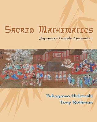 Sacred Mathematics: Japanese Temple Geometry - Fukagawa, Hidetoshi, and Rothman, Tony, and Dyson, Freeman (Foreword by)