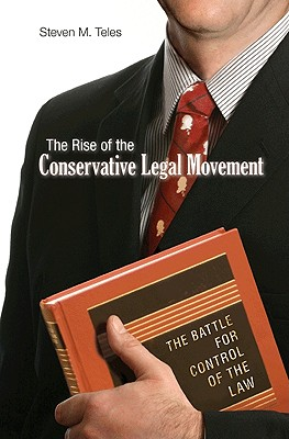 The Rise of the Conservative Legal Movement: The Battle for Control of the Law - Teles, Steven M