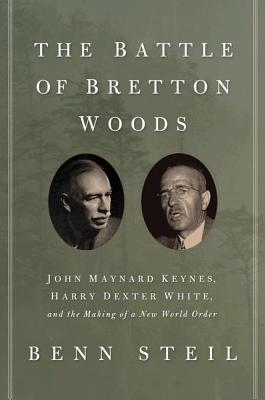 The Battle of Bretton Woods: John Maynard Keynes, Harry Dexter White, and the Making of a New World Order - Steil, Benn, Dr.