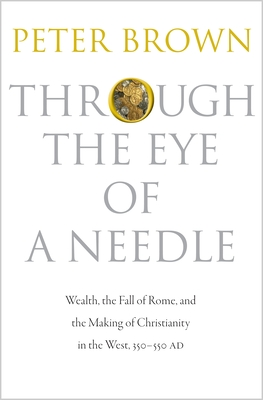 Through the Eye of a Needle: Wealth, the Fall of Rome, and the Making of Christianity in the West, 350-550 AD - Brown, Peter