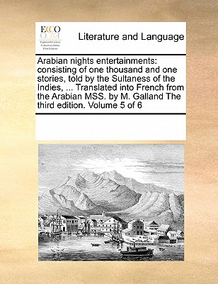 Arabian Nights Entertainments: Consisting of One Thousand and One Stories, Told by the Sultaness of the Indies, ... Translated Into French from the Arabian Mss. by M. Galland the Third Edition. Volume 5 of 6 - Multiple Contributors