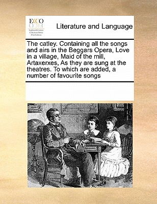 The Catley. Containing All the Songs and Airs in the Beggars Opera, Love in a Village, Maid of the Mill, Artaxerxes, as They Are Sung at the Theatres. to Which Are Added, a Number of Favourite Songs - Multiple Contributors