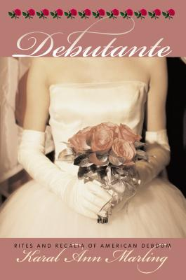 Debutante: Rites and Regalia of American Debdom - Marling, Karal Ann