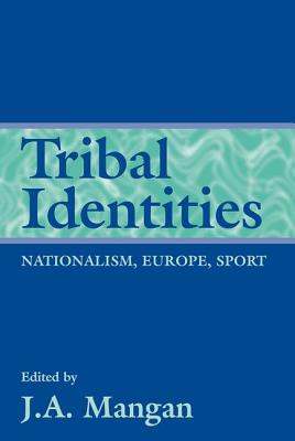 Tribal Identities: Nationalism, Europe, Sport - Mangan, J A (Editor)