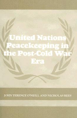 United Nations Peacekeeping in the Post-Cold War Era - O'Neill, John Terence, and Rees, Nicholas
