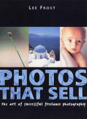 Photos That Sell: The Art of Successful Freelance Photography - Frost, Lee