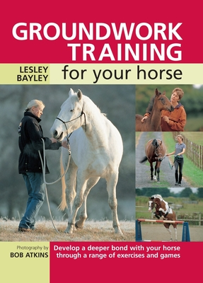 Groundwork Training for Your Horse - Bayley, Lesley, and Atkins, Bob (Photographer)