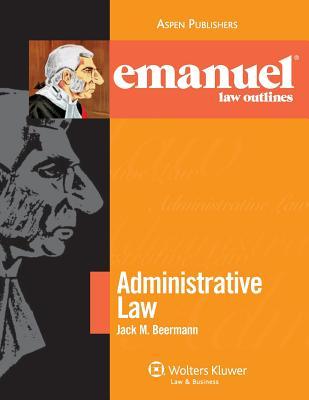 Emanuel Law Outlines: Administrative Law - Beerman, and Beermann, Jack M, J.D.