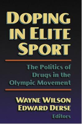 Doping in Elite Sport: The Politics of Drugs in the Olympic Mvnt: The Politics of Drugs in the Olympic Movement - Wilson, Wayne (Editor), and Derse, Edward (Editor)