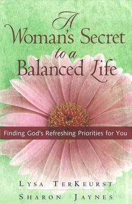 A Woman's Secret to a Balanced Life: Finding God's Refreshing Priorities for You - Jaynes, Sharon, and TerKeurst, Lysa