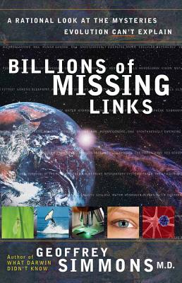 Billions of Missing Links: A Rational Look at the Mysteries Evolution Can't Explain - Simmons, Geoffrey S