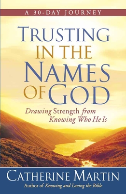 Trusting in the Names of God: Drawing Strength from Knowing Who He Is - Martin, Catherine, M.a