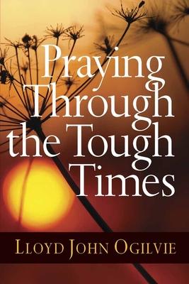 Praying Through the Tough Times - Ogilvie, Lloyd John, Dr.