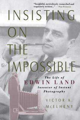 Insisting on the Impossible: The Life of Edwin Land - McElheny, Victor K