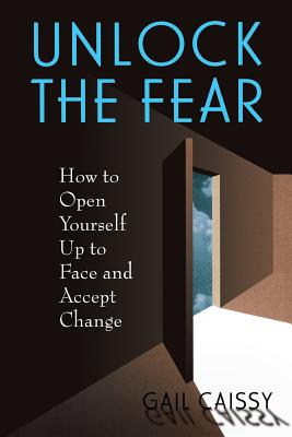 Unlock the Fear: How to Open Yourself Up to Face and Accept Change - Caissy, Gail