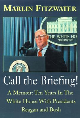 Call the Briefing: A Memoir of Ten Years in the White House with Presidents Reagan and Bush - Fitzwater, Marlin
