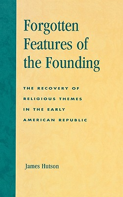 Forgotten Features of the Founding: The Recovery of Religious Themes in the Early American Republic - Hutson, James H