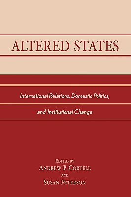 Altered States: International Relations, Domestic Politics, and Institutional Change - Cortell, Andrew P (Editor), and Peterson, Susan (Editor)