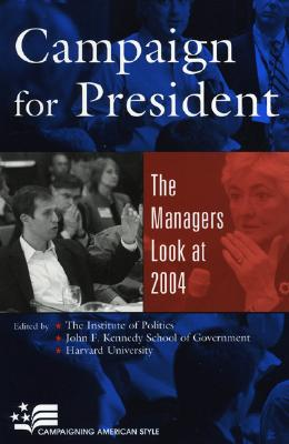 Campaign for President: The Managers Look at 2004 - The Institute of Politics (Editor), and Harvard University (Editor), and John F Kennedy School of Government (Editor)