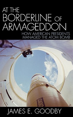 At the Borderline of Armageddon: How American Presidents Managed the Atom Bomb - Goodby, James E