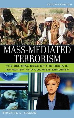Mass-Mediated Terrorism: The Central Role of the Media in Terrorism and Counterterrorism - Nacos, Brigitte L