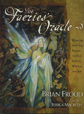 The Faeries' Oracle: Working with the Faeries to Find Insight, Wisdom, and Joy - Froud, Brian, and Macbeth, Jessica (Text by)