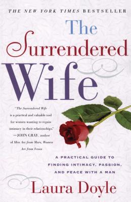 The Surrendered Wife: A Practical Guide to Finding Intimacy, Passion and Peace - Doyle, Laura