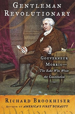 Gentleman Revolutionary: Gouverneur Morris, the Rake Who Wrote the Constitution - Brookhiser, Richard