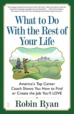 What to Do with the Rest of Your Life: America's Top Career Coach Show You How to Find or Create the Job You'll Love - Ryan, Robin