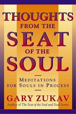 Thoughts from the Seat of the Soul: Meditations for Souls in Process - Zukav, Gary