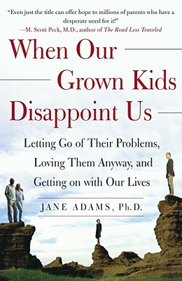 When Our Grown Kids Disappoint Us: Letting Go of Their Problems, Loving Them Anyway, and Getting on with Our Lives - Adams, Jane
