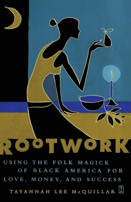 Rootwork: Using the Folk Magick of Black America for Love, Money, and Success - McQuillar, Tayannah Lee