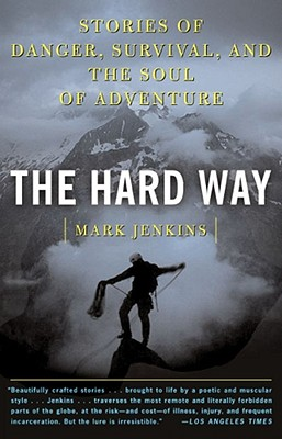 The Hard Way: Stories of Danger, Survival, and the Soul of Adventure - Jenkins, Mark D, Professor