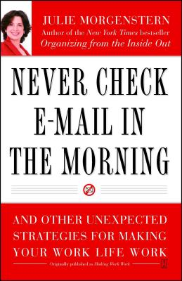 Never Check E-mail in the Morning: And Other Unexpected Strategies for Making Your Work Life Work - Morgenstern, Julie