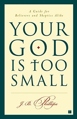 Your God Is Too Small: A Guide for Believers and Skeptics Alike - Phillips, J B
